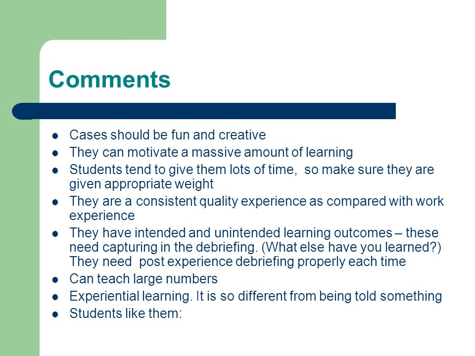 Comments Cases should be fun and creative They can motivate a massive amount of learning Students tend to give them lots of time, so make sure they are given appropriate weight They are a consistent quality experience as compared with work experience They have intended and unintended learning outcomes – these need capturing in the debriefing.