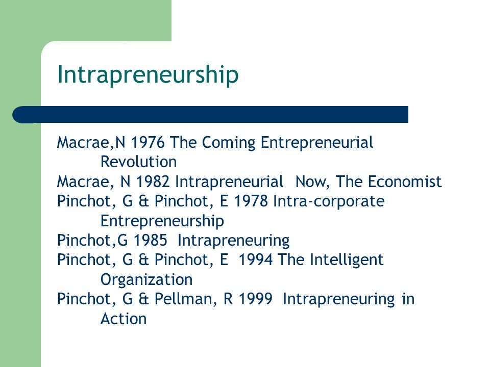 Macrae,N 1976 The Coming Entrepreneurial Revolution Macrae, N 1982 Intrapreneurial Now, The Economist Pinchot, G & Pinchot, E 1978 Intra-corporate Entrepreneurship Pinchot,G 1985 Intrapreneuring Pinchot, G & Pinchot, E 1994 The Intelligent Organization Pinchot, G & Pellman, R 1999 Intrapreneuring in Action Intrapreneurship