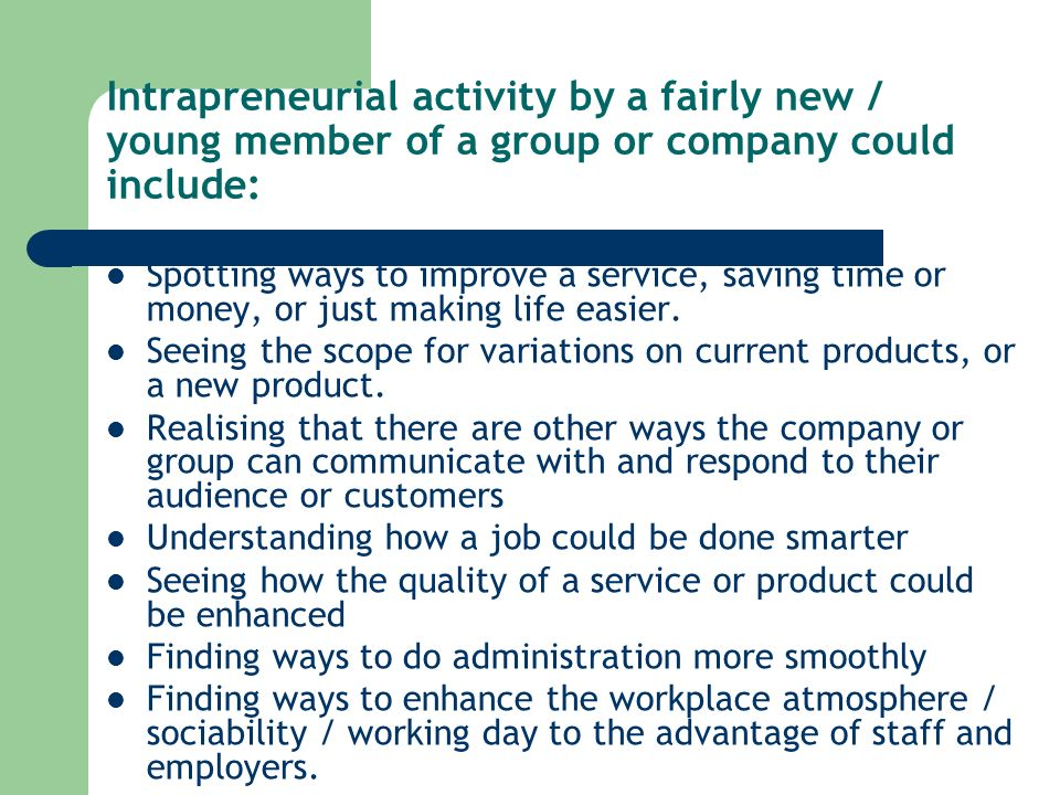Intrapreneurial activity by a fairly new / young member of a group or company could include: Spotting ways to improve a service, saving time or money, or just making life easier.