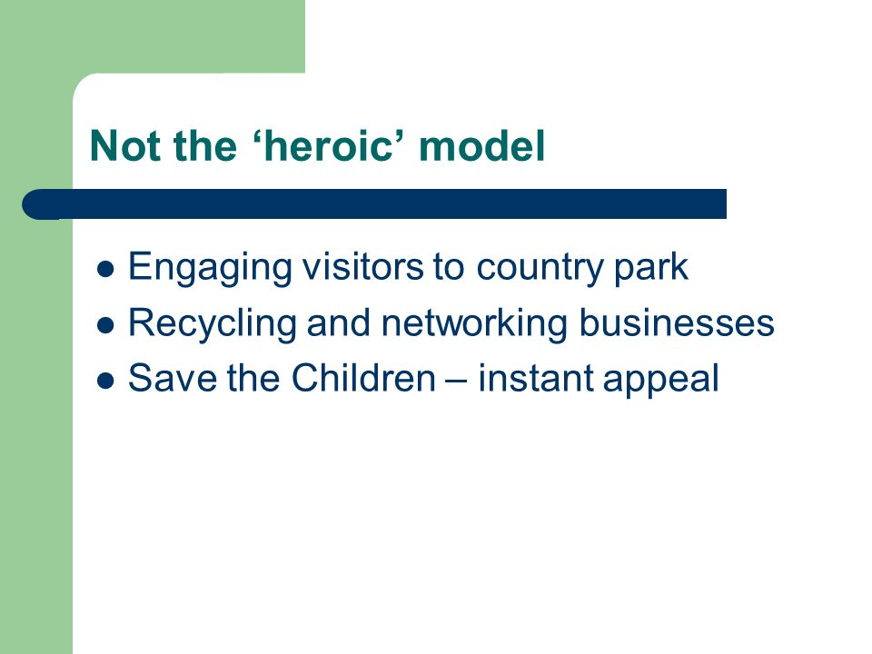 Not the heroic model Engaging visitors to country park Recycling and networking businesses Save the Children – instant appeal