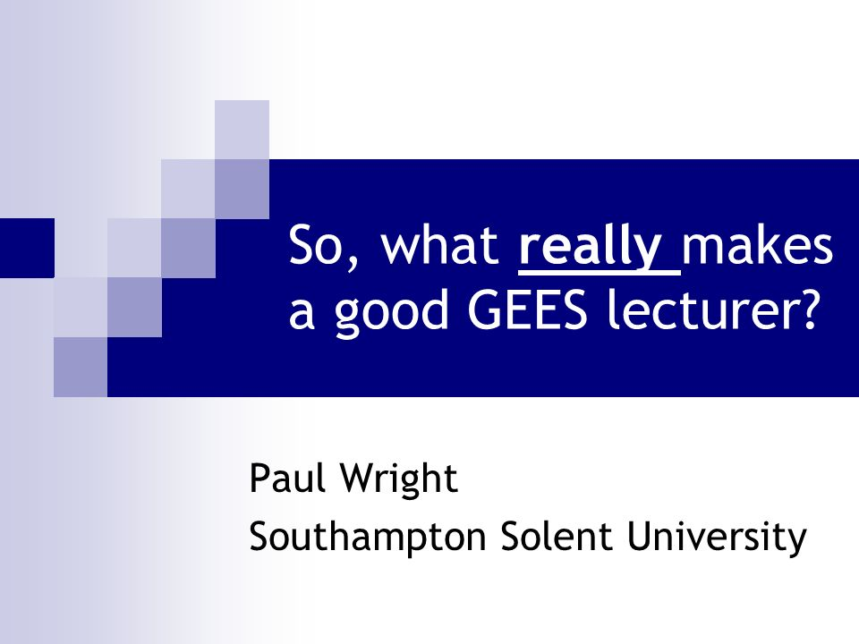 So, what really makes a good GEES lecturer? Paul Wright Southampton Solent University