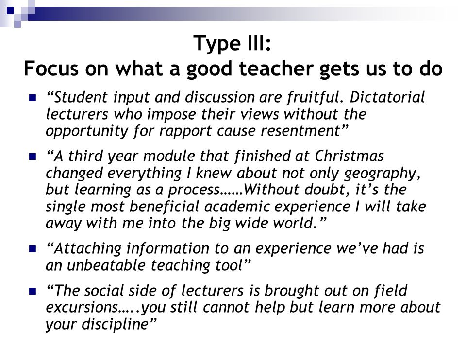 Type III: Focus on what a good teacher gets us to do Student input and discussion are fruitful. Dictatorial lecturers who impose their views without t
