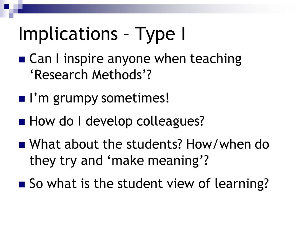 Implications – Type I Can I inspire anyone when teaching Research Methods? Im grumpy sometimes! How do I develop colleagues? What about the students?