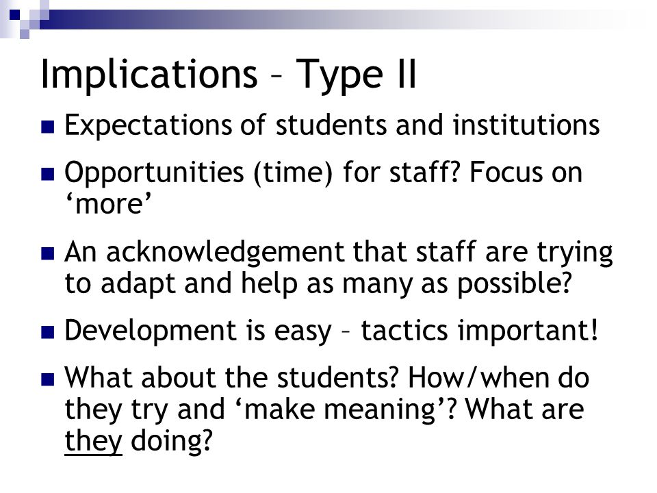 Implications – Type II Expectations of students and institutions Opportunities (time) for staff? Focus on more An acknowledgement that staff are tryin