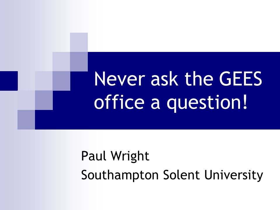 Never ask the GEES office a question! Paul Wright Southampton Solent University