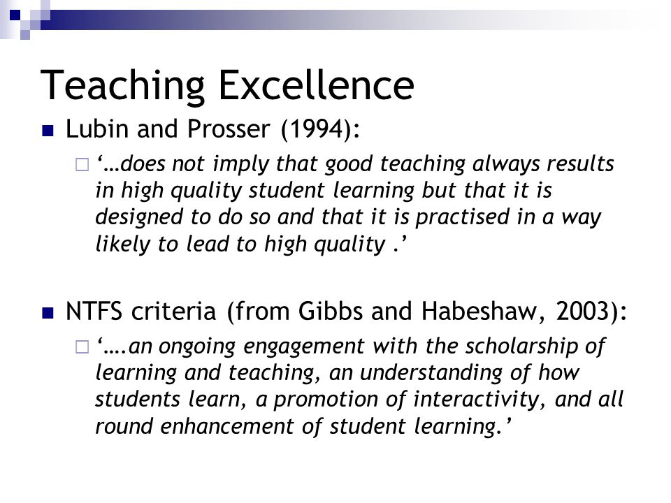 Teaching Excellence Lubin and Prosser (1994): …does not imply that good teaching always results in high quality student learning but that it is design