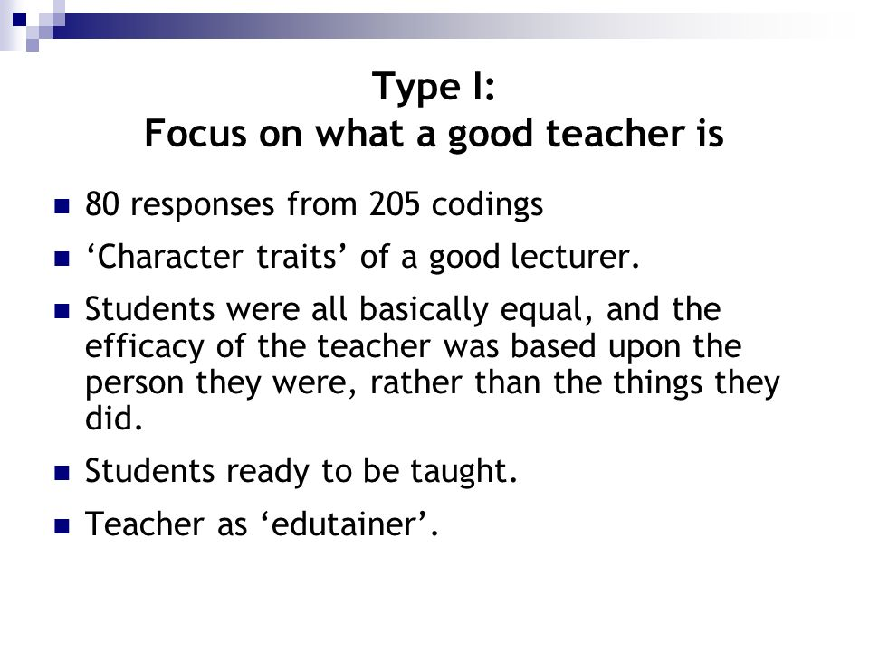 Type I: Focus on what a good teacher is 80 responses from 205 codings Character traits of a good lecturer. Students were all basically equal, and the