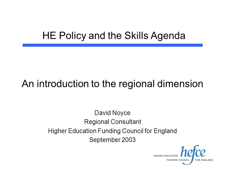 HE Policy and the Skills Agenda An introduction to the regional dimension David Noyce Regional Consultant Higher Education Funding Council for England September 2003