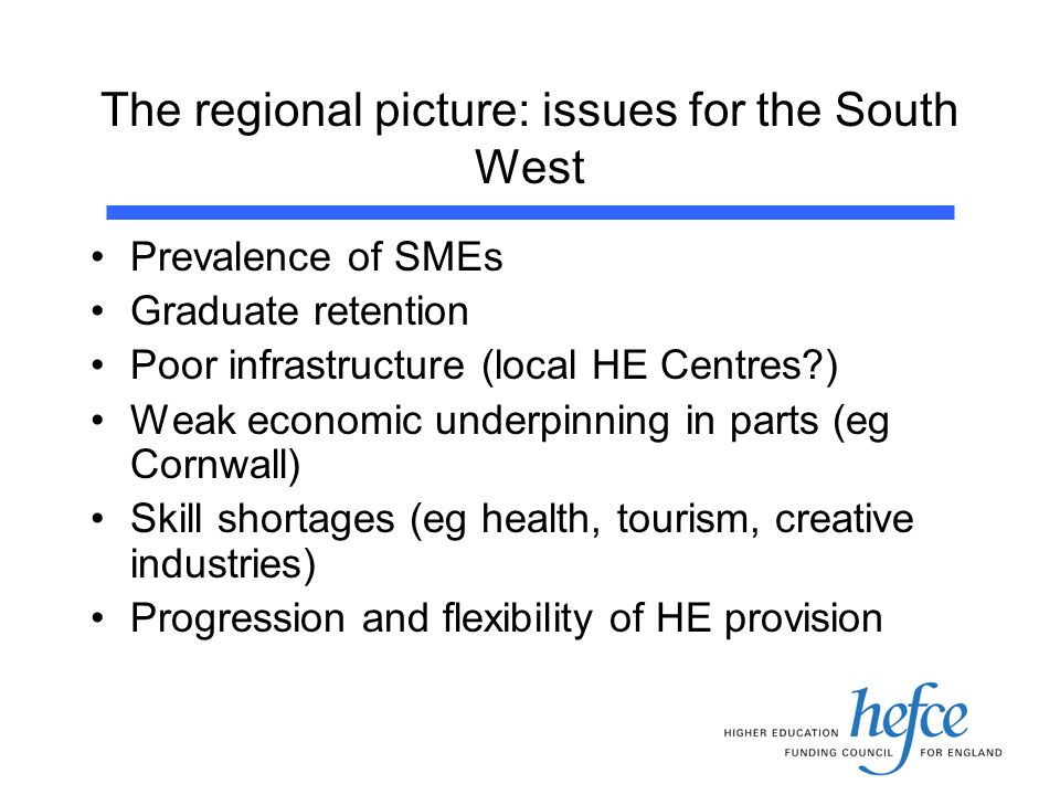 The regional picture: issues for the South West Prevalence of SMEs Graduate retention Poor infrastructure (local HE Centres ) Weak economic underpinning in parts (eg Cornwall) Skill shortages (eg health, tourism, creative industries) Progression and flexibility of HE provision