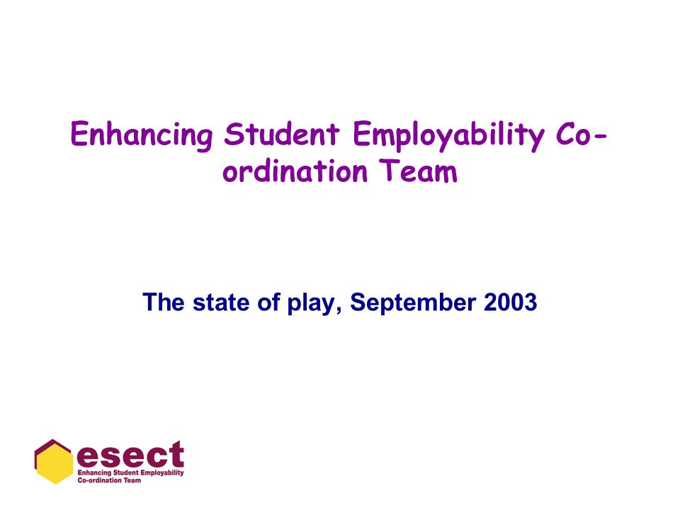 Enhancing Student Employability Co- ordination Team The state of play, September 2003