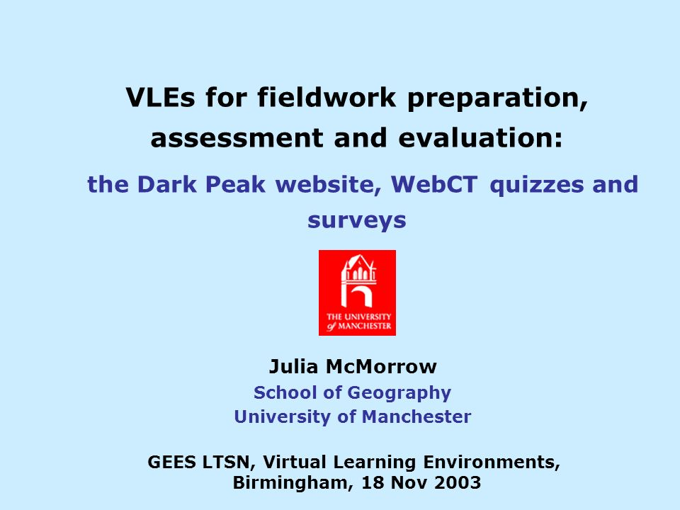 VLEs for fieldwork preparation, assessment and evaluation: the Dark Peak website, WebCT quizzes and surveys Julia McMorrow School of Geography University of Manchester GEES LTSN, Virtual Learning Environments, Birmingham, 18 Nov 2003