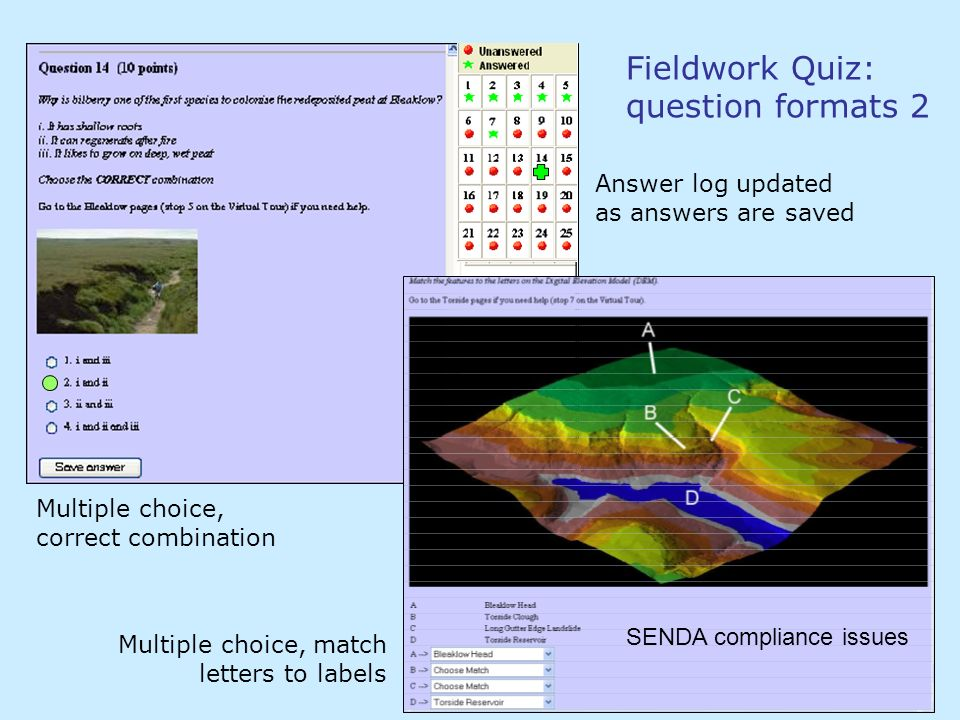 Fieldwork Quiz: question formats 2 Multiple choice, correct combination Multiple choice, match letters to labels Answer log updated as answers are saved SENDA compliance issues