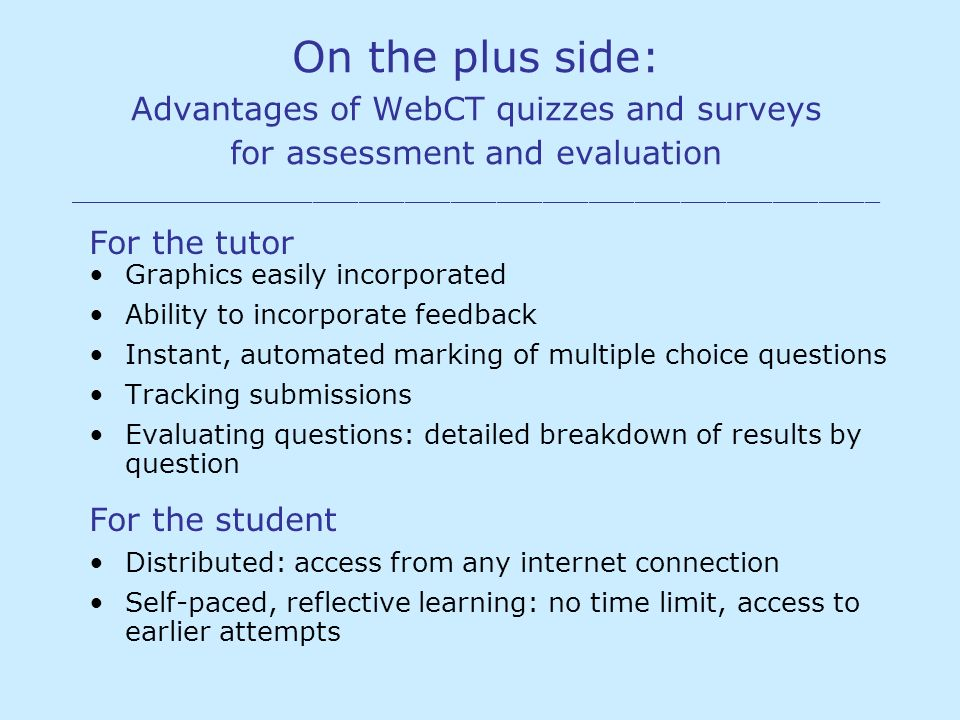 On the plus side: Advantages of WebCT quizzes and surveys for assessment and evaluation _____________________________________________________ For the tutor Graphics easily incorporated Ability to incorporate feedback Instant, automated marking of multiple choice questions Tracking submissions Evaluating questions: detailed breakdown of results by question For the student Distributed: access from any internet connection Self-paced, reflective learning: no time limit, access to earlier attempts