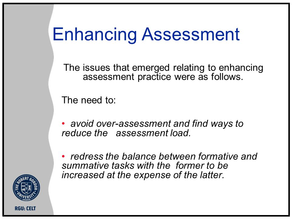 Enhancing Assessment The issues that emerged relating to enhancing assessment practice were as follows. The need to: avoid over-assessment and find wa