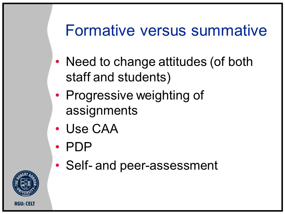 Formative versus summative Need to change attitudes (of both staff and students) Progressive weighting of assignments Use CAA PDP Self- and peer-asses