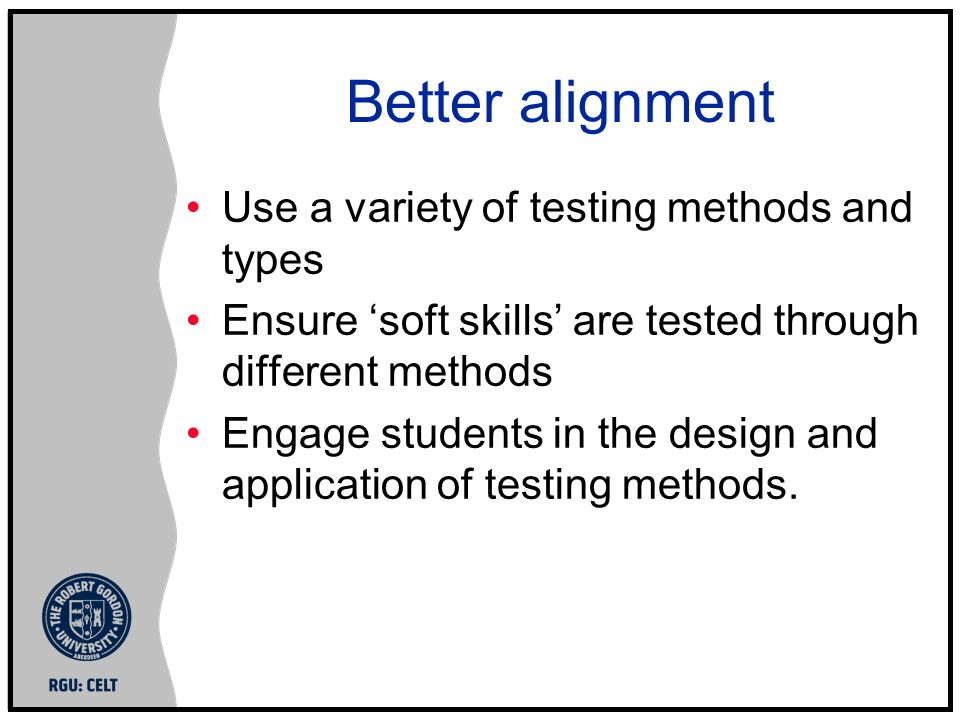 Better alignment Use a variety of testing methods and types Ensure soft skills are tested through different methods Engage students in the design and