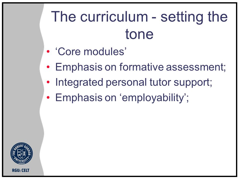 The curriculum - setting the tone Core modules Emphasis on formative assessment; Integrated personal tutor support; Emphasis on employability;