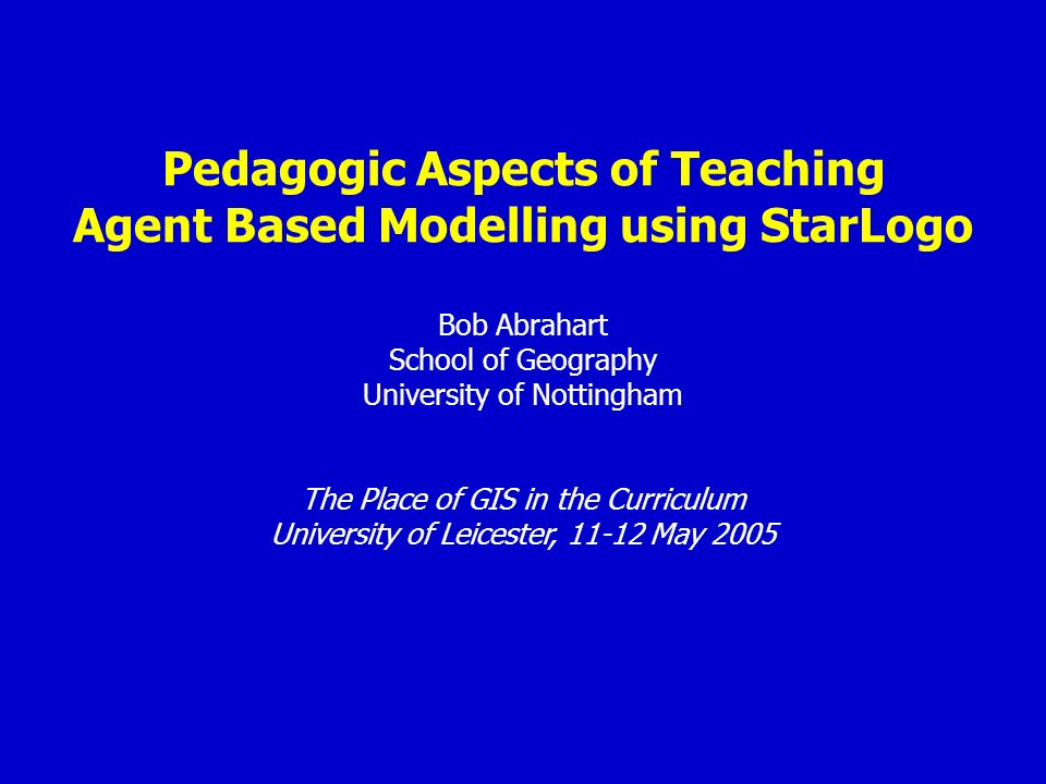 Pedagogic Aspects of Teaching Agent Based Modelling using StarLogo Bob Abrahart School of Geography University of Nottingham The Place of GIS in the Curriculum University of Leicester, May 2005