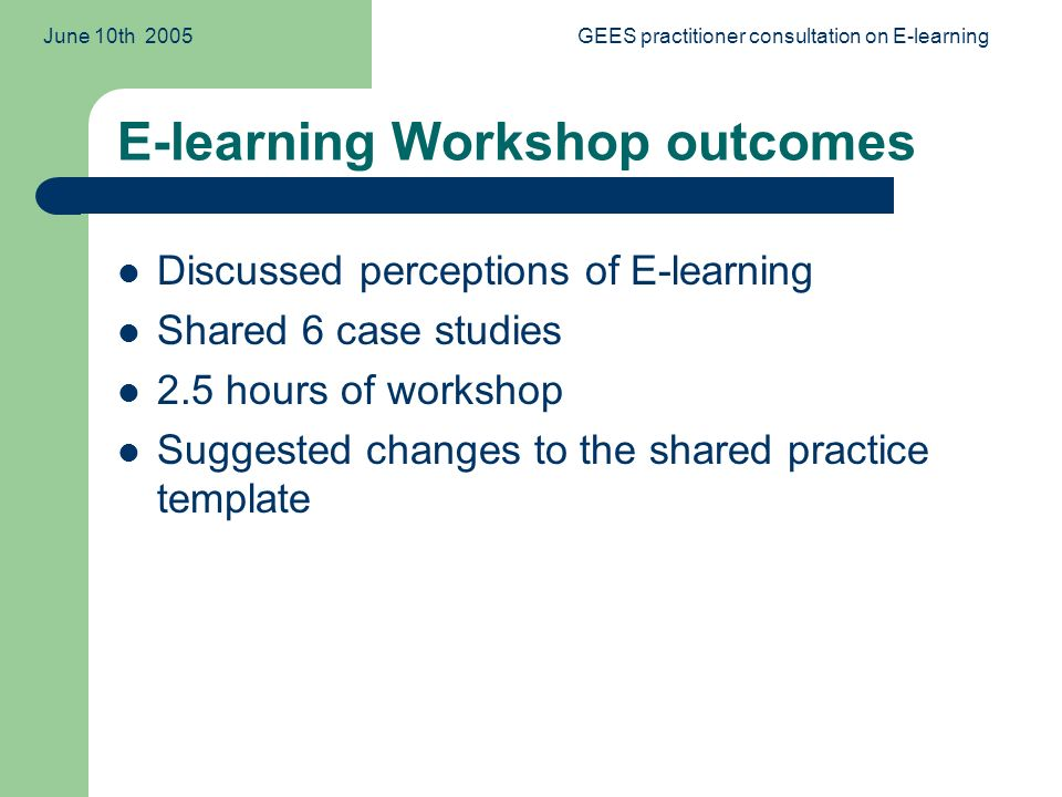 June 10th 2005GEES practitioner consultation on E-learning E-learning Workshop outcomes Discussed perceptions of E-learning Shared 6 case studies 2.5 hours of workshop Suggested changes to the shared practice template