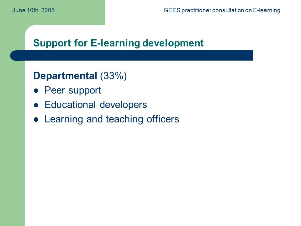 June 10th 2005GEES practitioner consultation on E-learning Support for E-learning development Departmental (33%) Peer support Educational developers Learning and teaching officers