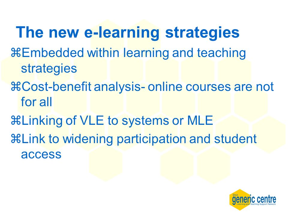 The new e-learning strategies zEmbedded within learning and teaching strategies zCost-benefit analysis- online courses are not for all zLinking of VLE to systems or MLE zLink to widening participation and student access