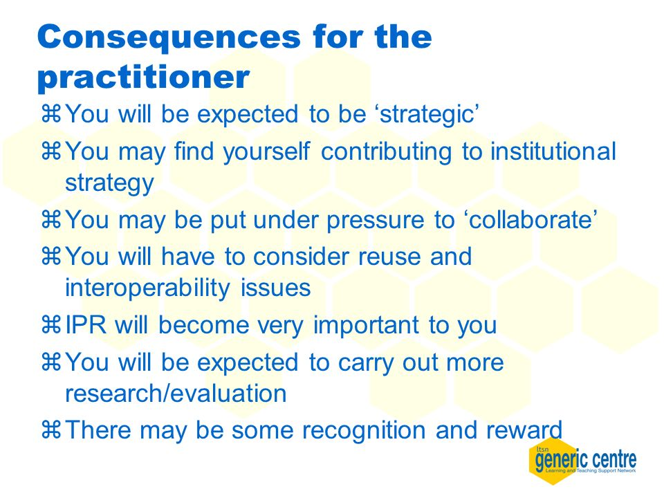 Consequences for the practitioner zYou will be expected to be strategic zYou may find yourself contributing to institutional strategy zYou may be put under pressure to collaborate zYou will have to consider reuse and interoperability issues zIPR will become very important to you zYou will be expected to carry out more research/evaluation zThere may be some recognition and reward