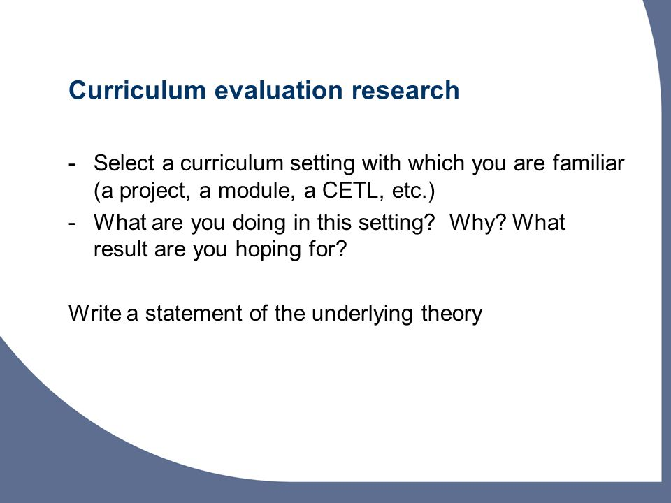 Curriculum evaluation research -Select a curriculum setting with which you are familiar (a project, a module, a CETL, etc.) -What are you doing in this setting.