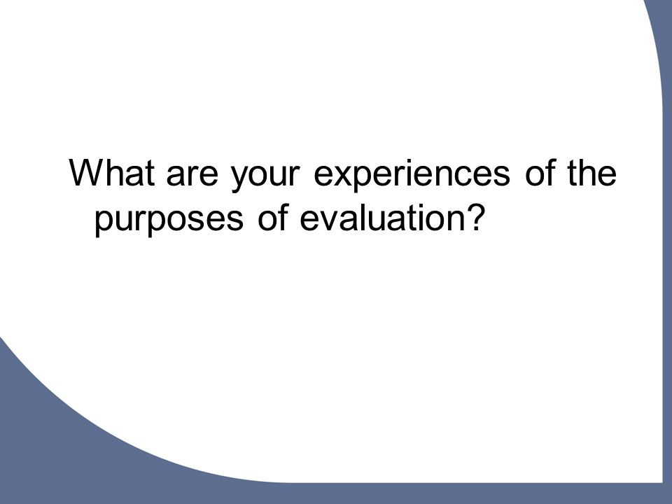 What are your experiences of the purposes of evaluation