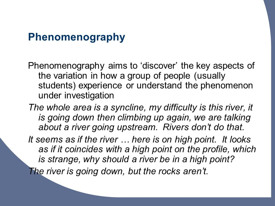 Phenomenography Phenomenography aims to discover the key aspects of the variation in how a group of people (usually students) experience or understand the phenomenon under investigation The whole area is a syncline, my difficulty is this river, it is going down then climbing up again, we are talking about a river going upstream.