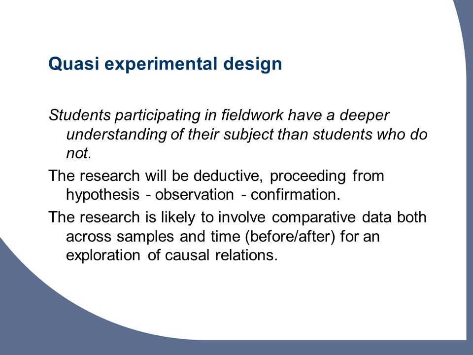 Quasi experimental design Students participating in fieldwork have a deeper understanding of their subject than students who do not.