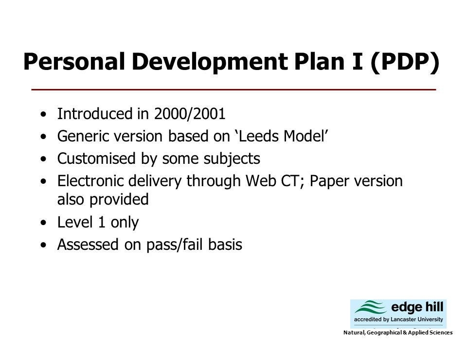 Personal Development Plan I (PDP) Introduced in 2000/2001 Generic version based on Leeds Model Customised by some subjects Electronic delivery through Web CT; Paper version also provided Level 1 only Assessed on pass/fail basis Natural, Geographical & Applied Sciences