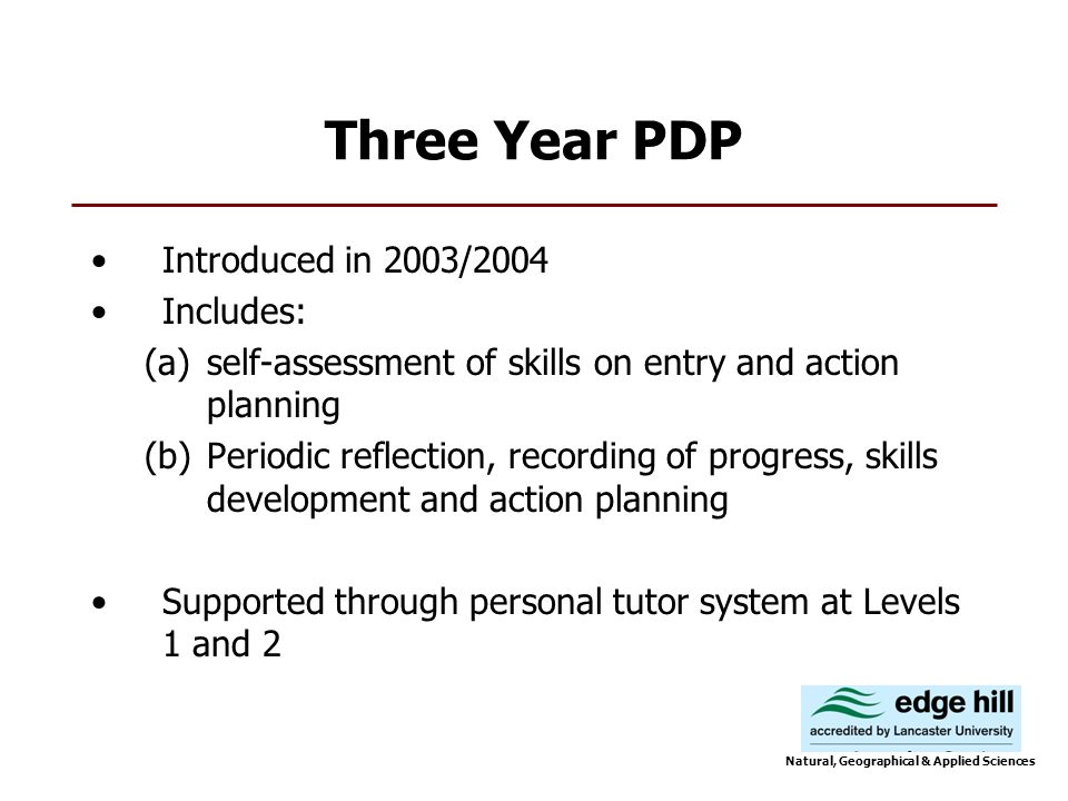 Three Year PDP Introduced in 2003/2004 Includes: (a)self-assessment of skills on entry and action planning (b)Periodic reflection, recording of progress, skills development and action planning Supported through personal tutor system at Levels 1 and 2 Natural, Geographical & Applied Sciences