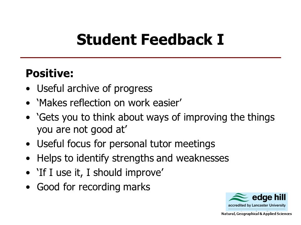 Student Feedback I Positive: Useful archive of progress Makes reflection on work easier Gets you to think about ways of improving the things you are not good at Useful focus for personal tutor meetings Helps to identify strengths and weaknesses If I use it, I should improve Good for recording marks Natural, Geographical & Applied Sciences