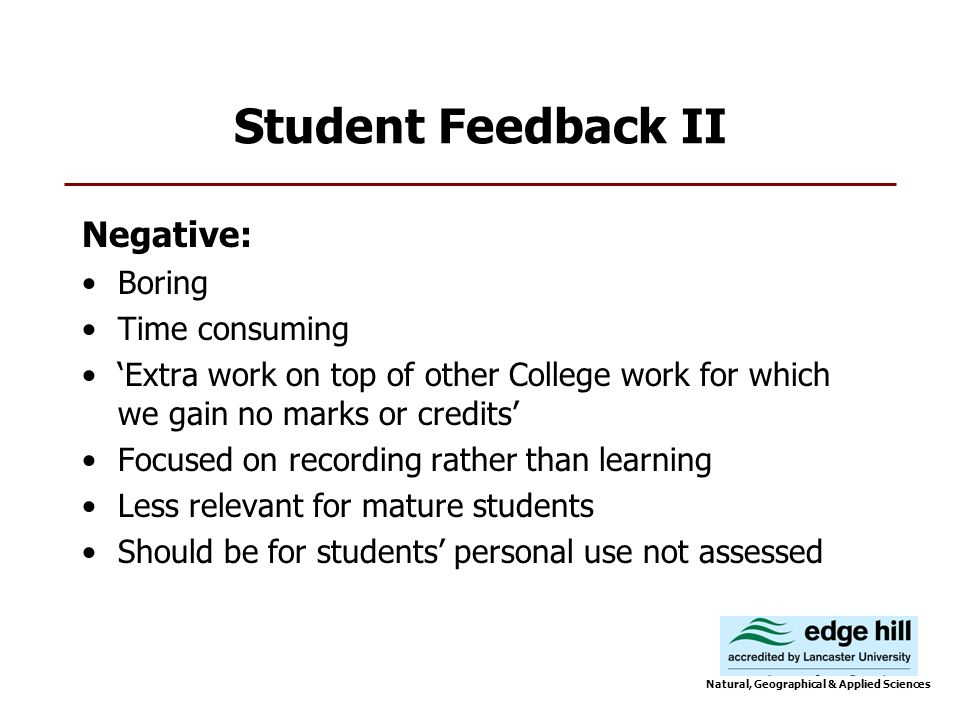 Student Feedback II Negative: Boring Time consuming Extra work on top of other College work for which we gain no marks or credits Focused on recording rather than learning Less relevant for mature students Should be for students personal use not assessed Natural, Geographical & Applied Sciences