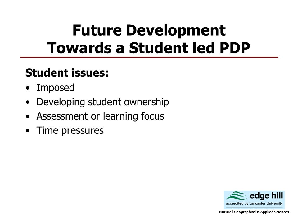 Future Development Towards a Student led PDP Student issues: Imposed Developing student ownership Assessment or learning focus Time pressures Natural, Geographical & Applied Sciences