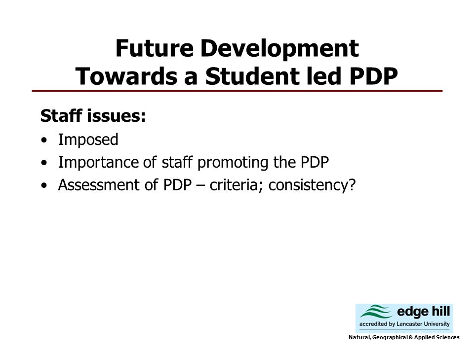 Future Development Towards a Student led PDP Staff issues: Imposed Importance of staff promoting the PDP Assessment of PDP – criteria; consistency.