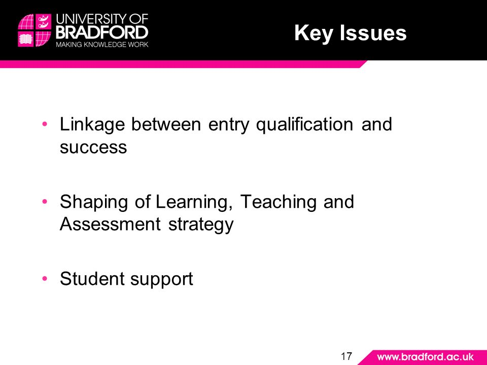 Key Issues Linkage between entry qualification and success Shaping of Learning, Teaching and Assessment strategy Student support 17