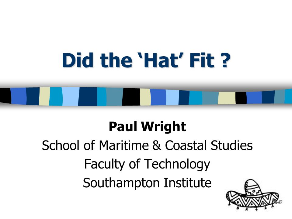 Did the Hat Fit ? Paul Wright School of Maritime & Coastal Studies Faculty of Technology Southampton Institute