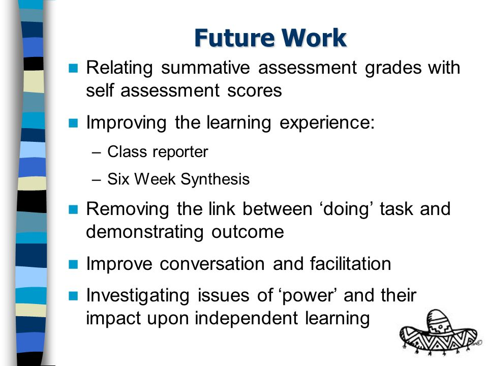 Future Work Relating summative assessment grades with self assessment scores Improving the learning experience: –Class reporter –Six Week Synthesis Re