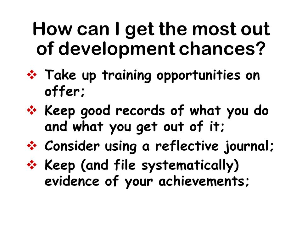 How can I get the most out of development chances? Take up training opportunities on offer; Keep good records of what you do and what you get out of i