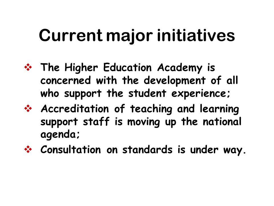 Current major initiatives The Higher Education Academy is concerned with the development of all who support the student experience; Accreditation of t