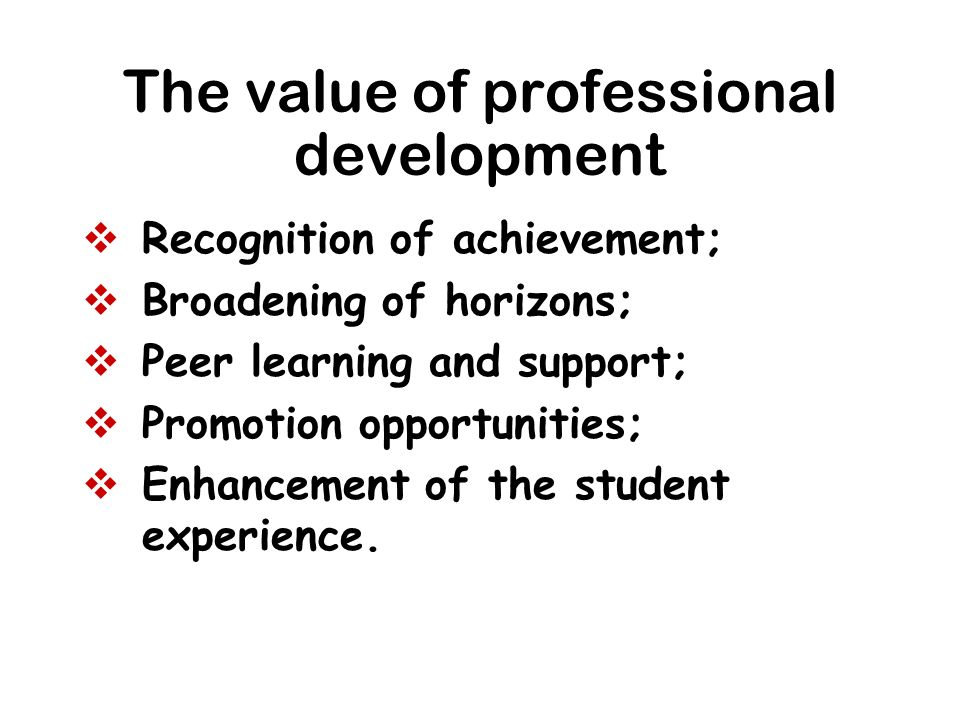 The value of professional development Recognition of achievement; Broadening of horizons; Peer learning and support; Promotion opportunities; Enhancem