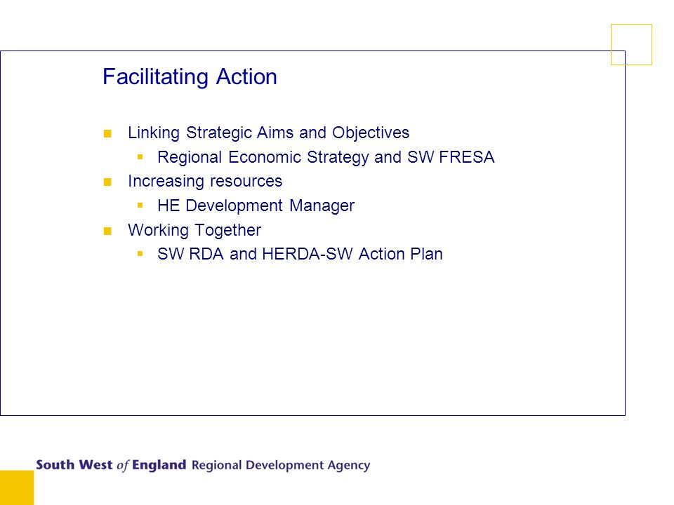 Facilitating Action n Linking Strategic Aims and Objectives Regional Economic Strategy and SW FRESA n Increasing resources HE Development Manager n Working Together SW RDA and HERDA-SW Action Plan