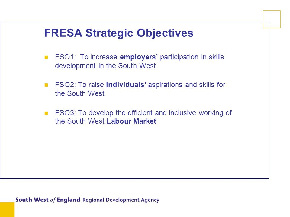FRESA Strategic Objectives n FSO1: To increase employers participation in skills development in the South West n FSO2: To raise individuals aspirations and skills for the South West n FSO3: To develop the efficient and inclusive working of the South West Labour Market