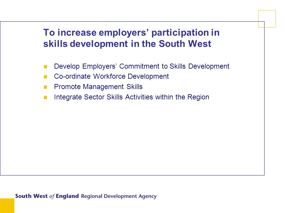 To increase employers participation in skills development in the South West n Develop Employers Commitment to Skills Development n Co-ordinate Workforce Development n Promote Management Skills n Integrate Sector Skills Activities within the Region