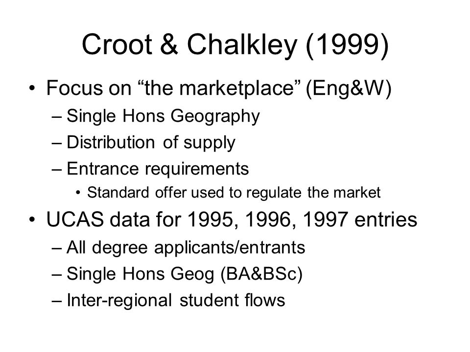 Croot & Chalkley (1999) Focus on the marketplace (Eng&W) –Single Hons Geography –Distribution of supply –Entrance requirements Standard offer used to regulate the market UCAS data for 1995, 1996, 1997 entries –All degree applicants/entrants –Single Hons Geog (BA&BSc) –Inter-regional student flows