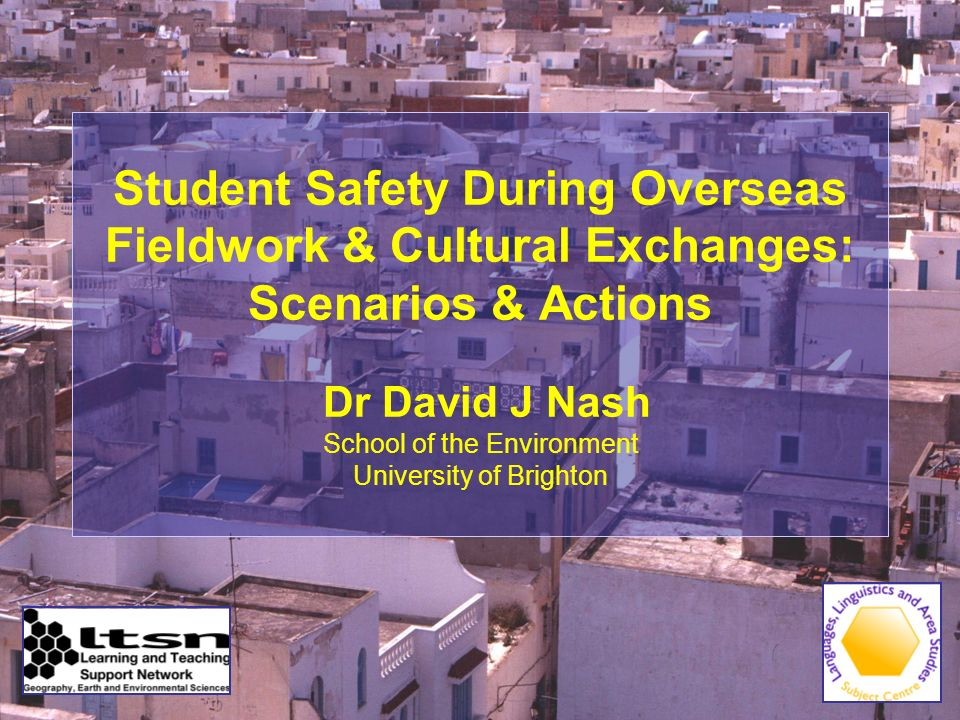 Student Safety During Overseas Fieldwork & Cultural Exchanges: Scenarios & Actions Dr David J Nash School of the Environment University of Brighton