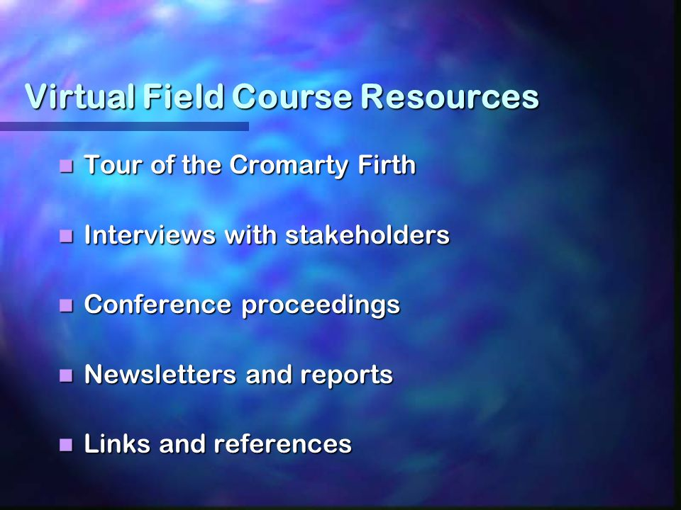 Virtual Field Course Resources Tour of the Cromarty Firth Tour of the Cromarty Firth Interviews with stakeholders Interviews with stakeholders Conference proceedings Conference proceedings Newsletters and reports Newsletters and reports Links and references Links and references
