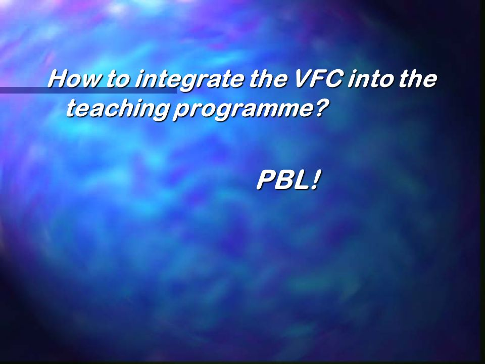 How to integrate the VFC into the teaching programme? PBL! PBL!