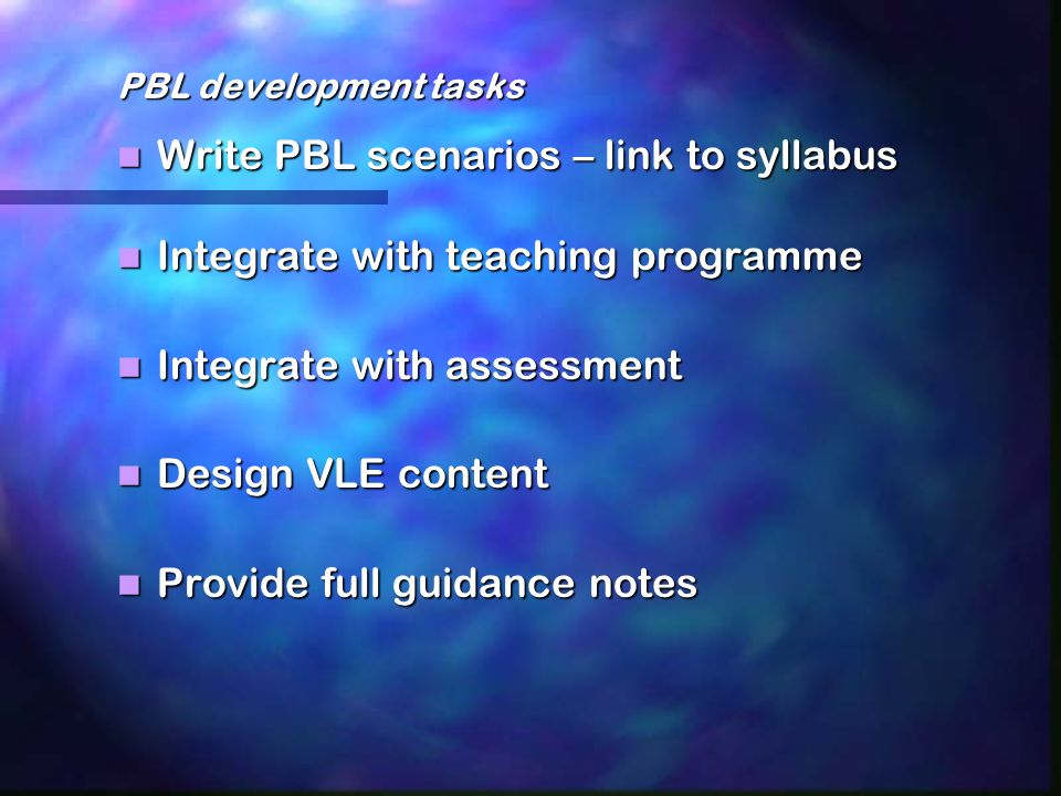 PBL development tasks Write PBL scenarios – link to syllabus Write PBL scenarios – link to syllabus Integrate with teaching programme Integrate with teaching programme Integrate with assessment Integrate with assessment Design VLE content Design VLE content Provide full guidance notes Provide full guidance notes